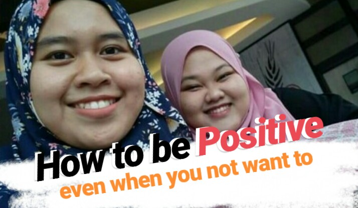 HOW TO BE POSITIVE EVEN WHEN NOT WANTING TO BE IT